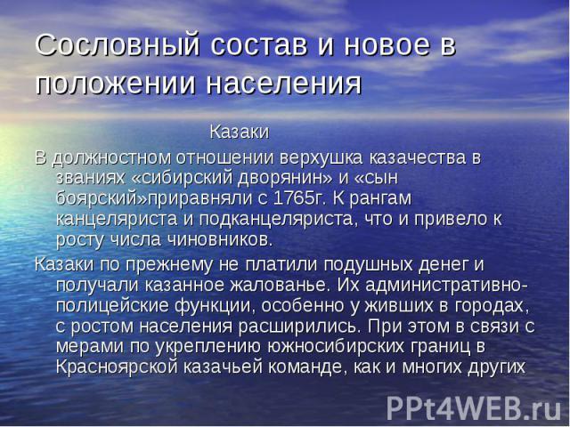Сословный состав и новое в положении населения Казаки В должностном отношении верхушка казачества в званиях «сибирский дворянин» и «сын боярский»приравняли с 1765г. К рангам канцеляриста и подканцеляриста, что и привело к росту числа чиновников. Каз…
