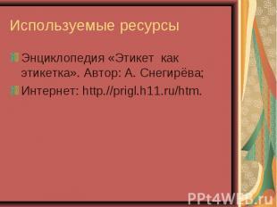 Используемые ресурсы Энциклопедия «Этикет как этикетка». Автор: А. Снегирёва; Ин
