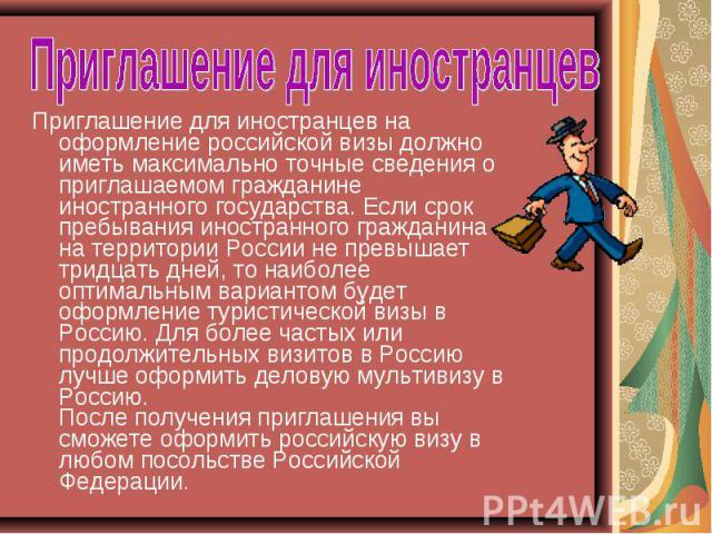 Приглашение для иностранцев Приглашение для иностранцев на оформление российской визы должно иметь максимально точные сведения о приглашаемом гражданине иностранного государства. Если срок пребывания иностранного гражданина на территории России не п…