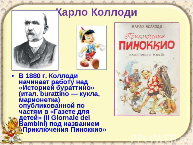 Карло Коллоди В 1880 г. Коллоди начинает работу над «Историей бураттино» (итал. burattino — кукла, марионетка) опубликованной по частям в «Газете для детей» (Il Giornale dei Bambini) под названием «Приключения Пиноккио»