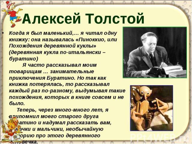 Алексей Толстой Когда я был маленький,… я читал одну книжку: она называлась «Пиноккио, или Похождения деревянной куклы» (деревянная кукла по-итальянски – буратино) Я часто рассказывал моим товарищам … занимательные приключения Буратино. Но так как к…