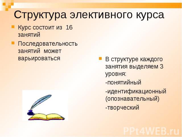 Структура элективного курса Курс состоит из 16 занятий Последовательность занятий может варьироваться В структуре каждого занятия выделяем 3 уровня: -понятийный -идентификационный (опознавательный) -творческий