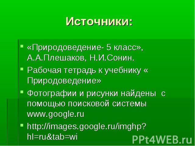 Источники: «Природоведение- 5 класс», А.А.Плешаков, Н.И.Сонин. Рабочая тетрадь к учебнику « Природоведение» Фотографии и рисунки найдены с помощью поисковой системы www.google.ru http://images.google.ru/imghp?hl=ru&tab=wi