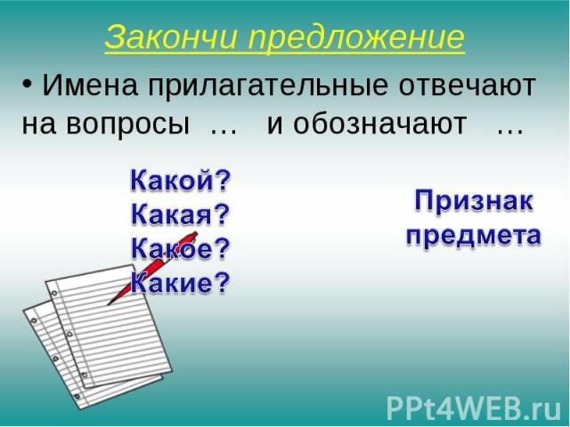 Закончи предложение Имена прилагательные отвечают на вопросы … и обозначают … Какой? Какая? Какое? Какие? Признак предмета