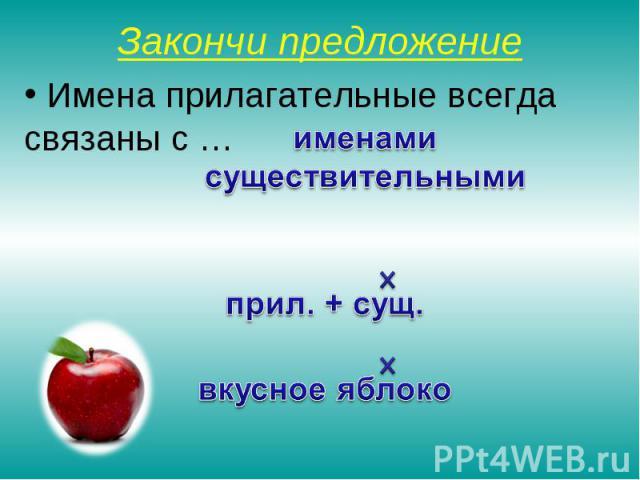 Закончи предложение Имена прилагательные всегда связаны с … именами существительными прил. + сущ. вкусное яблоко