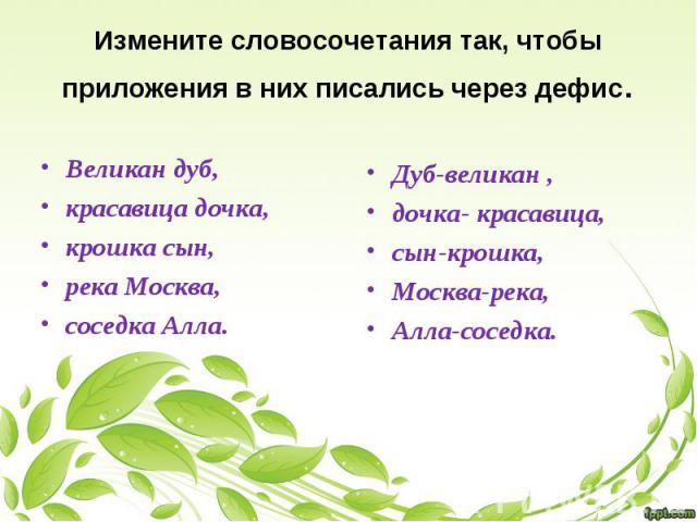 Измените словосочетания так, чтобы приложения в них писались через дефис. Великан дуб, красавица дочка, крошка сын, река Москва, соседка Алла. Дуб-великан , дочка- красавица, сын-крошка, Москва-река, Алла-соседка.