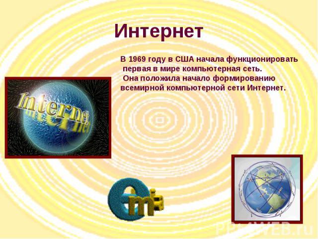 Интернет В 1969 году в США начала функционировать первая в мире компьютерная сеть. Она положила начало формированию всемирной компьютерной сети Интернет.