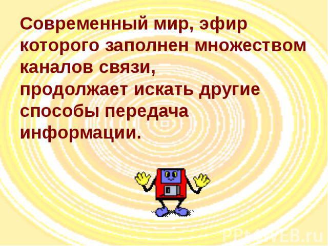 Современный мир, эфир которого заполнен множеством каналов связи, продолжает искать другие способы передача информации.