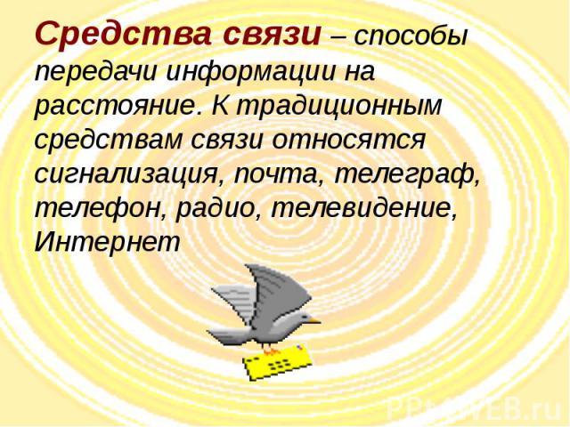 Средства связи – способы передачи информации на расстояние. К традиционным средствам связи относятся сигнализация, почта, телеграф, телефон, радио, телевидение, Интернет