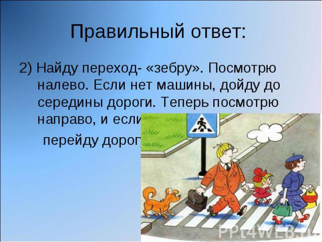 Правильный ответ: 2) Найду переход- «зебру». Посмотрю налево. Если нет машины, дойду до середины дороги. Теперь посмотрю направо, и если нет машины, перейду дорогу.