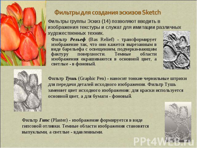 Фильтры для создания эскизов Sketch Фильтры группы Эскиз (14) позволяют вводить в изображения текстуры и служат для имитации различных художественных техник. Фильтр Рельеф (Вas Relief) - трансформирует изображение так, что оно кажется вырезанным в в…