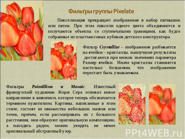 Фильтры группы Pixelate Пикселизация превращает изображение в набор пятнышек или пятен. При этом пиксели одного цвета объединяются и получаются объекты со ступенчатыми границами, как будто собранные из пластмассовых кубиков детского конструктора. Фи…