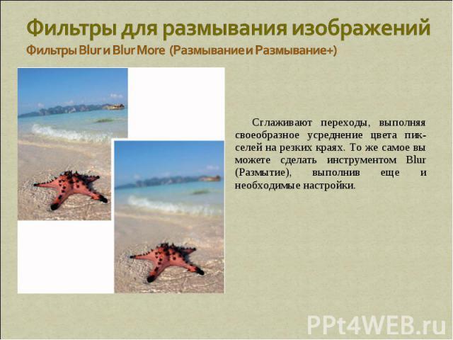 Фильтры для размывания изображений Фильтры Blur и Blur More (Размывание и Размывание+) Сглаживают переходы, выполняя своеобразное усреднение цвета пик-селей на резких краях. То же самое вы можете сделать инструментом Blur (Размытие), выполнив еще и …