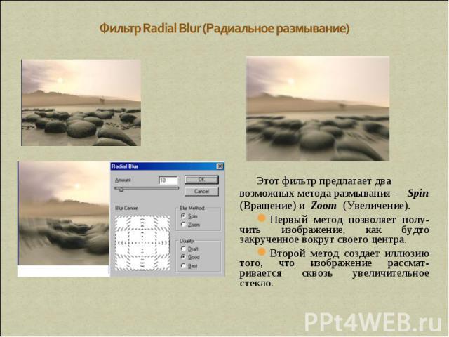 Фильтр Radial Blur (Радиальное размывание) Этот фильтр предлагает два возможных метода размывания — Spin (Вращение) и Zoom (Увеличение). Первый метод позволяет полу-чить изображение, как будто закрученное вокруг своего центра. Второй метод создает и…