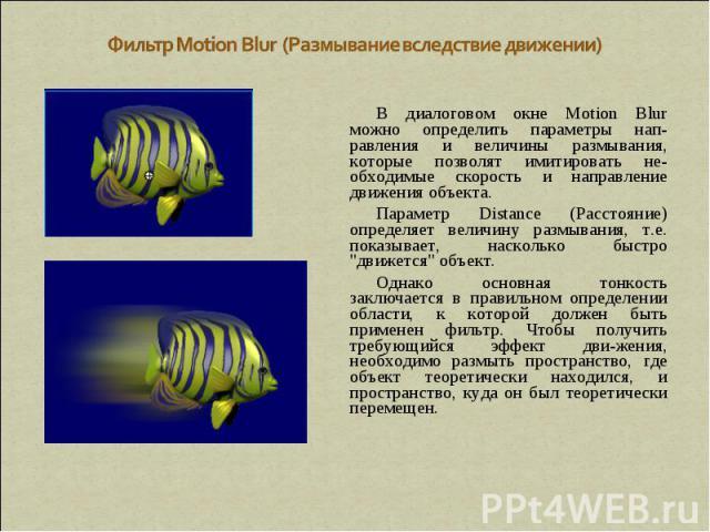 Фильтр Motion Blur (Размывание вследствие движении) В диалоговом окне Motion Blur можно определить параметры нап-равления и величины размывания, которые позволят имитировать не-обходимые скорость и направление движения объекта. Параметр Distance (Ра…