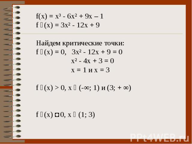 f(x) = x³ - 6x² + 9x – 1 f ´(x) = 3x² - 12x + 9 Найдем критические точки: f ´(x) = 0, 3x² - 12x + 9 = 0 x² - 4x + 3 = 0 x = 1 и х = 3 f ´(x) > 0, x ϵ (-∞; 1) и (3; + ∞) f ´(x) ˂ 0, х ϵ (1; 3)