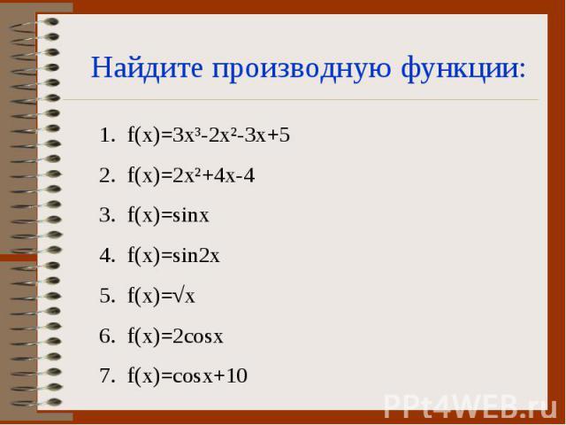 Найдите производную функции: f(x)=3x³-2x²-3x+5 f(x)=2x²+4x-4 f(x)=sinx f(x)=sin2x f(x)=√x f(x)=2cosx f(x)=cosx+10