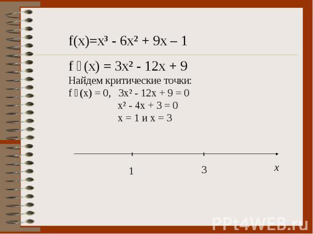 f(x)=x³ - 6x² + 9x – 1 f ´(x) = 3x² - 12x + 9 Найдем критические точки: f ´(x) = 0, 3x² - 12x + 9 = 0 x² - 4x + 3 = 0 x = 1 и х = 3
