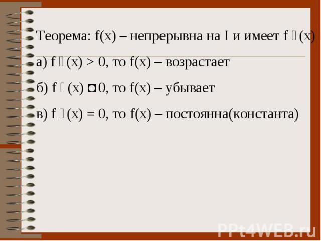 Теорема: f(x) – непрерывна на I и имеет f ´(x) а) f ´(x) > 0, то f(x) – возрастает б) f ´(x) ˂ 0, то f(x) – убывает в) f ´(x) = 0, то f(x) – постоянна(константа)