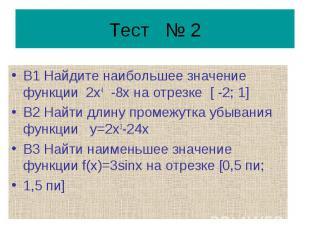 Тест № 2 В1 Найдите наибольшее значение функции 2х4 -8х на отрезке [ -2; 1] В2 Н