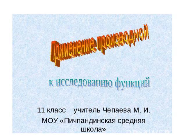 Применение производной к исследованию функций 11 класс учитель Чепаева М. И. МОУ «Пичпандинская средняя школа»