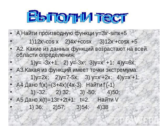 Выполни тест А1Найти производную функци у=3х4-sinх+5 1)12х3-cos х 2)4х3+cosx 3)12x3+cosx +5 А2. Какие из данных функций возрастают на всей области определения: 1)у= -3х+1; 2) у=-3х2; 3)у=х2 +1; 4)у=6х; А3.Какая из функций имеет точки экстремума: 1)у…