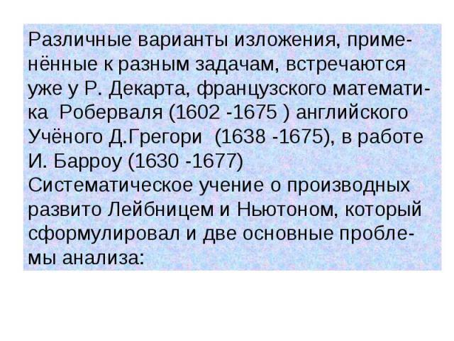 Различные варианты изложения, приме- нённые к разным задачам, встречаются уже у Р. Декарта, французского математи- ка Роберваля (1602 -1675 ) английского Учёного Д.Грегори (1638 -1675), в работе И. Барроу (1630 -1677) Систематическое учение о произв…