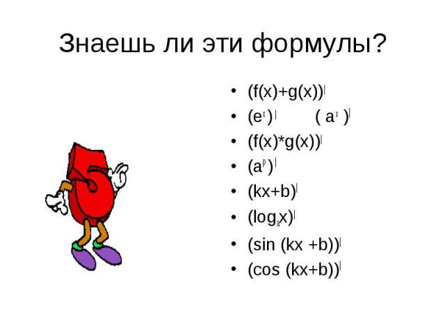 Знаешь ли эти формулы? (f(x)+g(x))| (ex ) | ( ax )| (f(x)*g(x))| (ap ) | (kx+b)| (logax)| (sin (kx +b))| (cos (kx+b))|