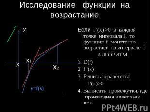 Исследование функции на возрастание Если f '(x) >0 в каждой точке интервала I, т