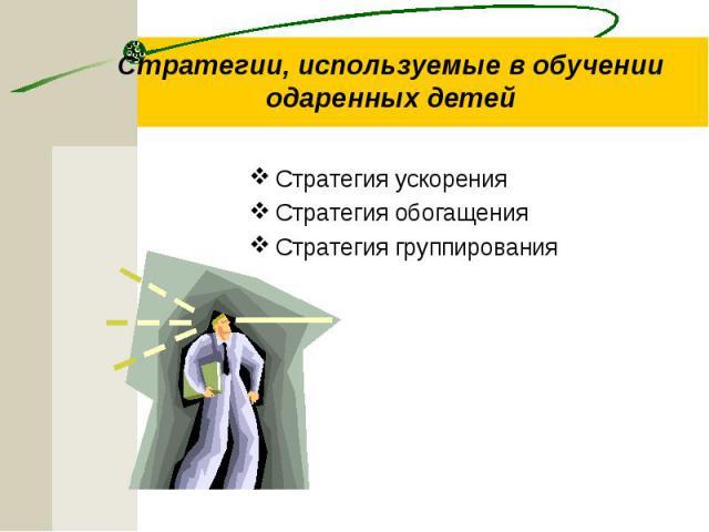 Стратегии, используемые в обучении одаренных детей Стратегия ускорения Стратегия обогащения Стратегия группирования