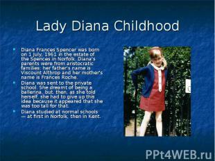 Lady Diana Childhood Diana Frances Spencer was born on 1 July, 1961 in the estat