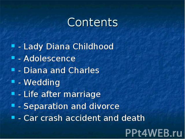 Contents - Lady Diana Childhood - Adolescence - Diana and Charles - Wedding - Life after marriage - Separation and divorce - Car crash accident and death