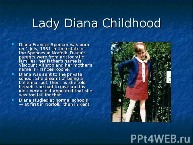 Lady Diana Childhood Diana Frances Spencer was born on 1 July, 1961 in the estate of the Spences in Norfolk. Diana's parents were from aristocratic families: her father's name is Viscount Althrop and her mother's name is Frances Roche. Diana was sen…