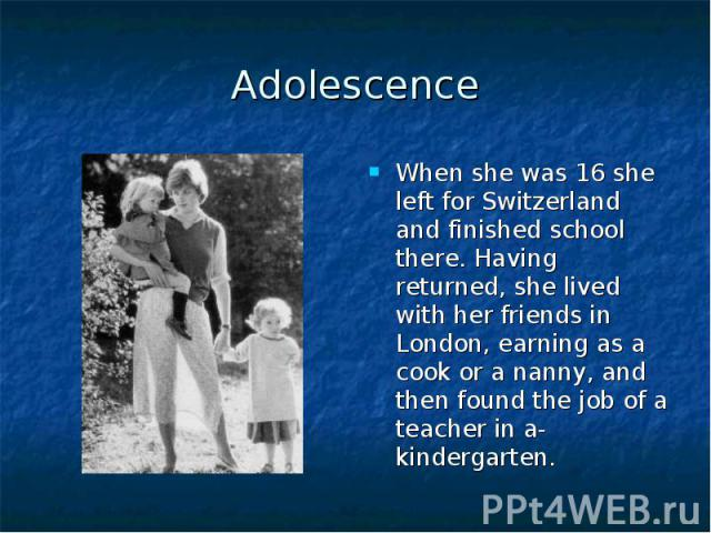 Adolescence When she was 16 she left for Switzerland and finished school there. Having returned, she lived with her friends in London, earning as a cook or a nanny, and then found the job of a teacher in a-kindergarten.