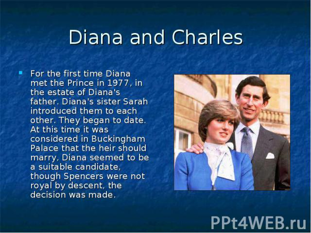 Diana and Charles For the first time Diana met the Prince in 1977, in the estate of Diana's father. Diana's sister Sarah introduced them to each other. They began to date. At this time it was considered in Buckingham Palace that the heir should marr…
