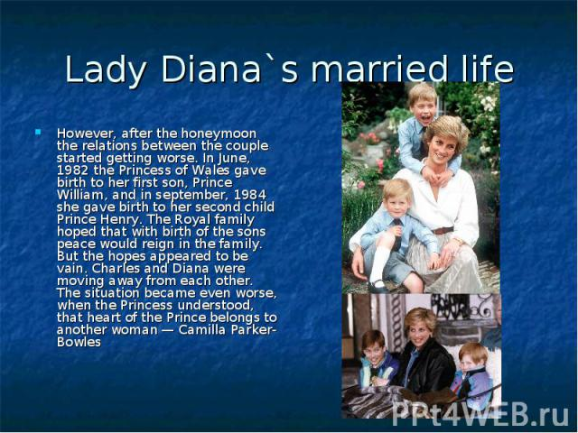 Lady Diana`s married life However, after the honeymoon the relations between the couple started getting worse. In June, 1982 the Princess of Wales gave birth to her first son, Prince William, and in september, 1984 she gave birth to her second child…