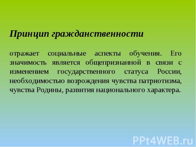 Принцип гражданственности отражает социальные аспекты обучения. Его значимость является общепризнанной в связи с изменением государственного статуса России, необходимостью возрождения чувства патриотизма, чувства Родины, развития национального характера.