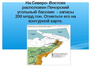 На Северо- Востоке расположен Печорский угольный бассеин - запасы 200 млрд.тон.