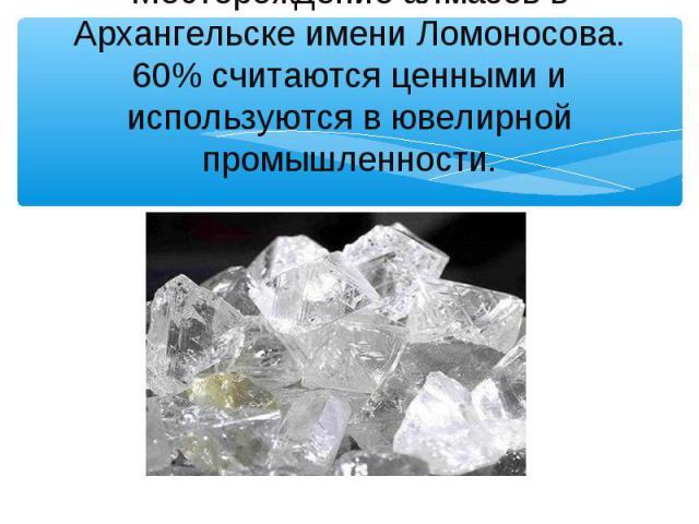 Месторождение алмазов в Архангельске имени Ломоносова. 60% считаются ценными и используются в ювелирной промышленности.