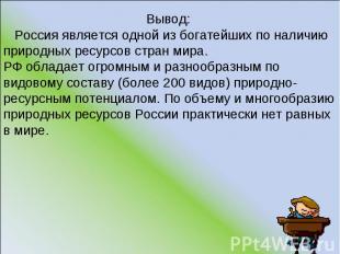 Вывод: Россия является одной из богатейших по наличию природных ресурсов стран м