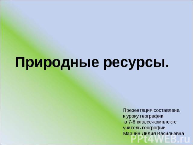 Природные ре сурсы. Презентация составлена к уроку географии в 7-8 классе-комплекте учитель географии Марцин Лилия Васильевна