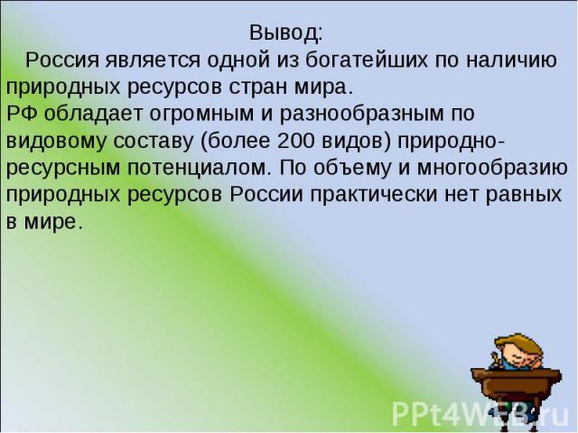 Вывод: Россия является одной из богатейших по наличию природных ресурсов стран мира. РФ обладает огромным и разнообразным по видовому составу (более 200 видов) природно-ресурсным потенциалом. По объему и многообразию природных ресурсов России практи…