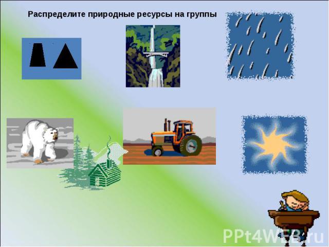 Распределите природные ресурсы на группы