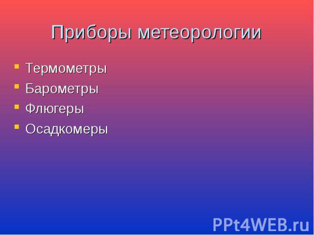 Приборы метеорологии Термометры Барометры Флюгеры Осадкомеры