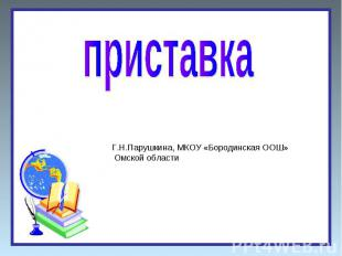 Приставка Г.Н.Парушкина, МКОУ «Бородинская ООШ» Омской области