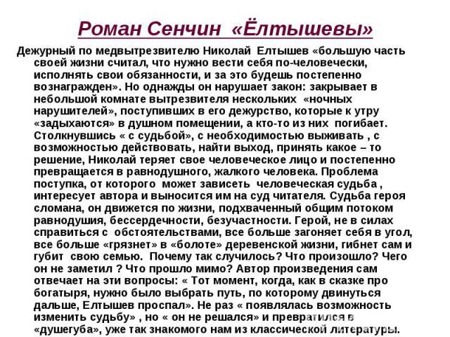 Роман Сенчин «Ёлтышевы» Дежурный по медвытрезвителю Николай Елтышев «большую часть своей жизни считал, что нужно вести себя по-человечески, исполнять свои обязанности, и за это будешь постепенно вознагражден». Но однажды он нарушает закон: закрывает…