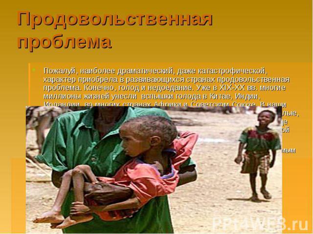 Продовольственная проблема Пожалуй, наиболее драматический, даже катастрофической, характер приобрела в развивающихся странах продовольственная проблема. Конечно, голод и недоедание. Уже в XIX-XX вв. многие миллионы жизней унесли вспышки голода в Ки…