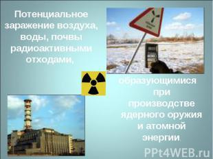 Потенциальное заражение воздуха, воды, почвы радиоактивными отходами, образующим