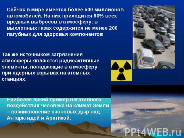 Сейчас в мире имеется более 500 миллионов автомобилей. На них приходится 60% всех вредных выбросов в атмосферу; в выхлопных газах содержится не менее 200 пагубных для здоровья компонентов Так же источником загрязнения атмосферы являются радиоактивны…