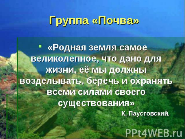 Группа «Почва» «Родная земля самое великолепное, что дано для жизни, её мы должны возделывать, беречь и охранять всеми силами своего существования» К. Паустовский.
